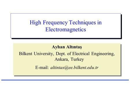 High Frequency Techniques in Electromagnetics Ayhan Altıntaş Bilkent University, Dept. of Electrical Engineering, Ankara, Turkey