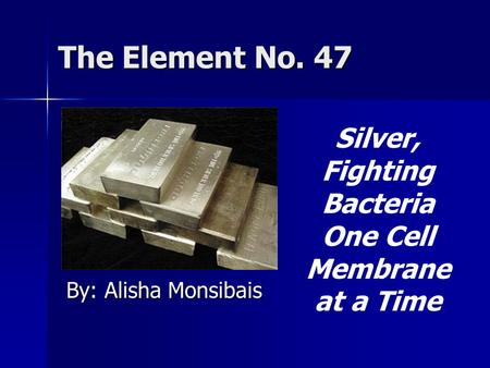 The Element No. 47 By: Alisha Monsibais Silver, Fighting Bacteria One Cell Membrane at a Time.