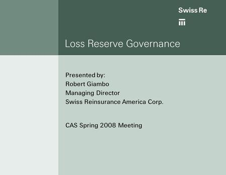 Loss Reserve Governance Presented by: Robert Giambo Managing Director Swiss Reinsurance America Corp. CAS Spring 2008 Meeting.