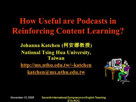 November 15, 2008Seventh International Symposium on English Teaching ETA-ROC How Useful are Podcasts in Reinforcing Content Learning? Johanna Katchen (