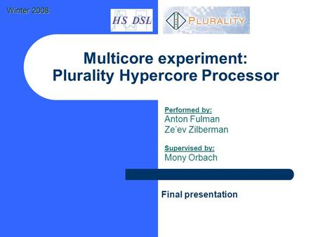 Multicore experiment: Plurality Hypercore Processor Performed by: Anton Fulman Ze'ev Zilberman Supervised by: Mony Orbach Final presentation Winter 2008.