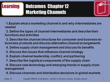 Chapter 12Copyright ©2008 by South-Western, a division of Thomson Learning. All rights reserved 1 Learning Outcomes Chapter 12 Marketing Channels  1.Explain.