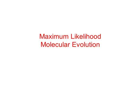 Maximum Likelihood Molecular Evolution. Maximum Likelihood The likelihood function is the simultaneous density of the observation, as a function of the.