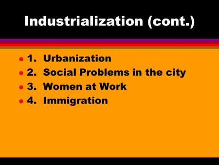 Industrialization (cont.) l 1. Urbanization l 2. Social Problems in the city l 3. Women at Work l 4. Immigration.