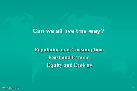 POLS 384 Lec. 6 1 Can we all live this way? Population and Consumption: Feast and Famine, Equity and Ecology.