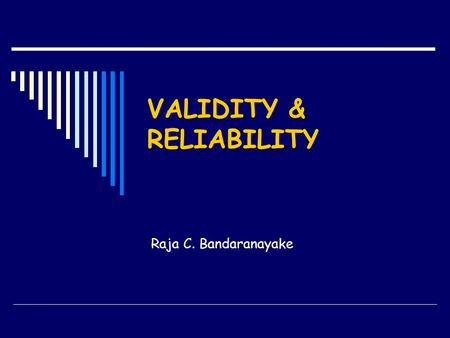 VALIDITY & RELIABILITY Raja C. Bandaranayake. QUALITIES OF MEASUREMENT DEVICES  Validity Does it measure what it is supposed to measure?  Reliability.
