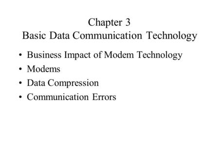 Chapter 3 Basic Data Communication Technology Business Impact of Modem Technology Modems Data Compression Communication Errors.