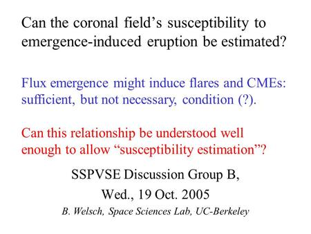 Can the coronal field's susceptibility to emergence-induced eruption be estimated? SSPVSE Discussion Group B, Wed., 19 Oct. 2005 B. Welsch, Space Sciences.
