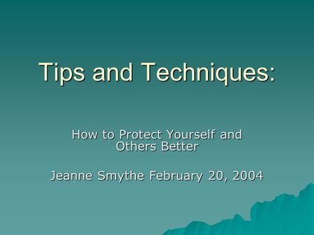 Tips and Techniques: How to Protect Yourself and Others Better Jeanne Smythe February 20, 2004.