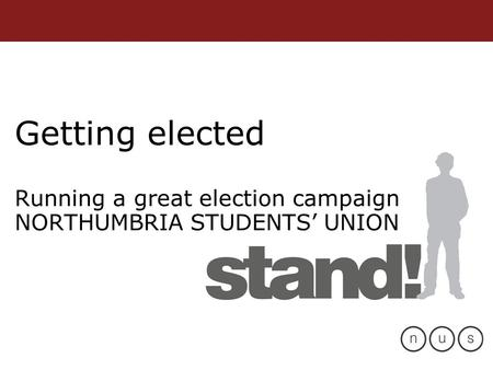 Getting elected Running a great election campaign NORTHUMBRIA STUDENTS' UNION.