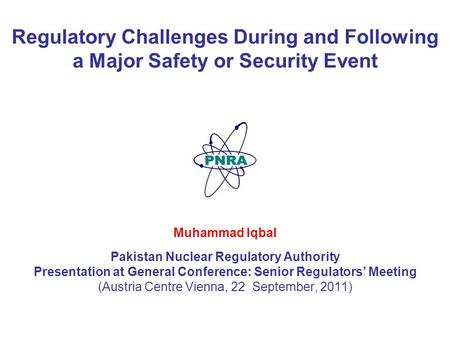 1 Regulatory Challenges During and Following a Major Safety or Security Event Muhammad Iqbal Pakistan Nuclear Regulatory Authority Presentation at General.