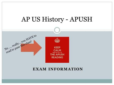 EXAM INFORMATION AP US History - APUSH No …. really… you HAVE to read to pass this class!