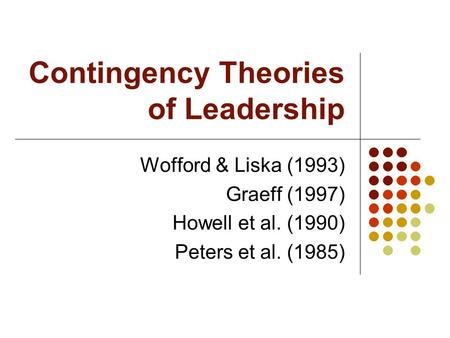 Contingency Theories of Leadership Wofford & Liska (1993) Graeff (1997) Howell et al. (1990) Peters et al. (1985)