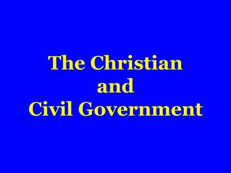 The Christian and Civil Government.  Ordained of God  Romans 13:1,2  No certain form of government  Purpose of  Promote good; protect doer of good.