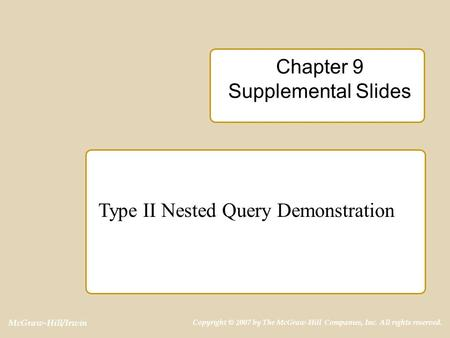 McGraw-Hill/Irwin Copyright © 2007 by The McGraw-Hill Companies, Inc. All rights reserved. Chapter 9 Supplemental Slides Type II Nested Query Demonstration.
