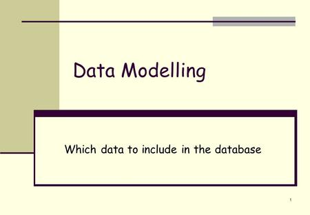 1 Data Modelling Which data to include in the database.