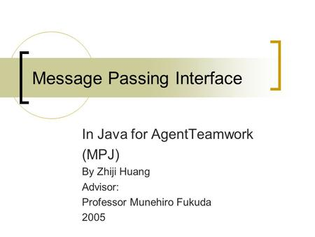 Message Passing Interface In Java for AgentTeamwork (MPJ) By Zhiji Huang Advisor: Professor Munehiro Fukuda 2005.