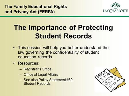 The Family Educational Rights and Privacy Act (FERPA) The Importance of Protecting Student Records This session will help you better understand the law.