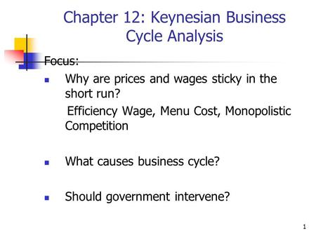 1 Chapter 12: Keynesian Business Cycle Analysis Focus: Why are prices and wages sticky in the short run? Efficiency Wage, Menu Cost, Monopolistic Competition.