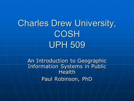 Charles Drew University, COSH UPH 509 An Introduction to Geographic Information Systems in Public Health Paul Robinson, PhD.