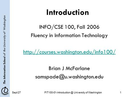 The Information School of the University of Washington Sept University of Washington1 Introduction INFO/CSE 100, Fall 2006 Fluency.