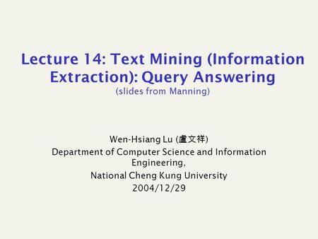 Lecture 14: Text Mining (Information Extraction): Query Answering (slides from Manning) Wen-Hsiang Lu ( 盧文祥 ) Department of Computer Science and Information.