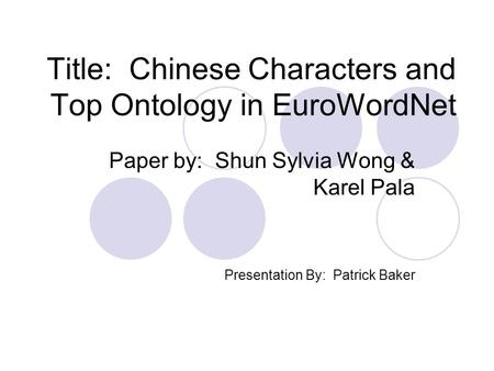 Title: Chinese Characters and Top Ontology in EuroWordNet Paper by: Shun Sylvia Wong & Karel Pala Presentation By: Patrick Baker.