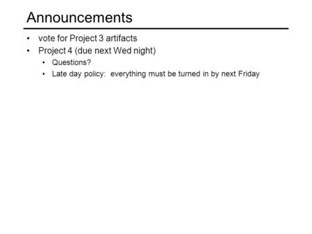Announcements vote for Project 3 artifacts Project 4 (due next Wed night) Questions? Late day policy: everything must be turned in by next Friday.