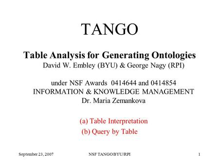 September 23, 2007NSF TANGO BYU/RPI1 TANGO Table Analysis for Generating Ontologies David W. Embley (BYU) & George Nagy (RPI) under NSF Awards 0414644.