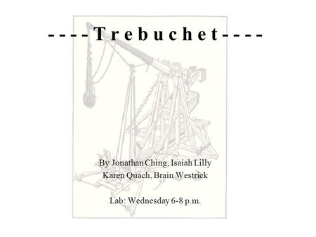 - - - - T r e b u c h e t - - - - By Jonathan Ching, Isaiah Lilly Karen Quach, Brain Westrick Lab: Wednesday 6-8 p.m.