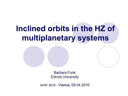 Inclined orbits in the HZ of multiplanetary systems Barbara Funk Eötvös University AHW 2010 - Vienna, 09.04.2010.