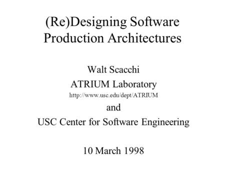 (Re)Designing Software Production Architectures Walt Scacchi ATRIUM Laboratory  and USC Center for Software Engineering 10.