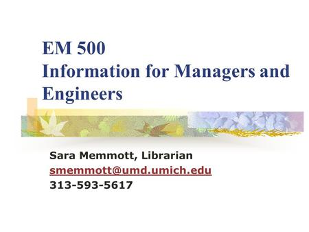 EM 500 Information for Managers and Engineers Sara Memmott, Librarian 313-593-5617.