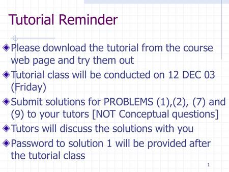1 Tutorial Reminder Please download the tutorial from the course web page and try them out Tutorial class will be conducted on 12 DEC 03 (Friday) Submit.