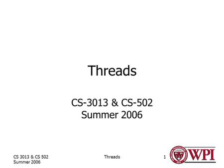 CS 3013 & CS 502 Summer 2006 Threads1 CS-3013 & CS-502 Summer 2006.