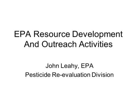 EPA Resource Development And Outreach Activities John Leahy, EPA Pesticide Re-evaluation Division.