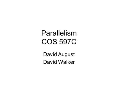 Parallelism COS 597C David August David Walker. Goals To compare and contrast a variety of different programming languages and programming styles –imperative.