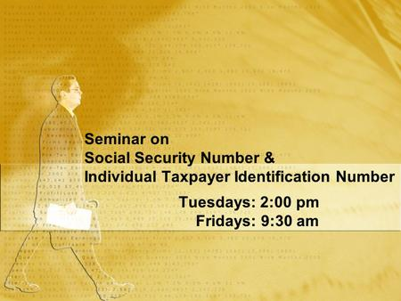 Seminar on Social Security Number & Individual Taxpayer Identification Number Tuesdays: 2:00 pm Fridays: 9:30 am Tuesdays: 2:00 pm Fridays: 9:30 am.