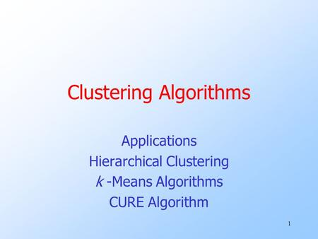 1 Clustering Algorithms Applications Hierarchical Clustering k -Means Algorithms CURE Algorithm.