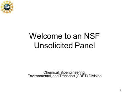 1 Welcome to an NSF Unsolicited Panel Chemical, Bioengineering, Environmental, and Transport (CBET) Division.