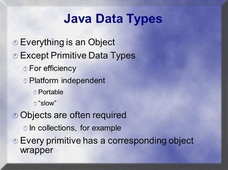 "Java Data Types  Everything is an Object  Except Primitive Data Types  For efficiency  Platform independent  Portable  ""slow""  Objects are often."