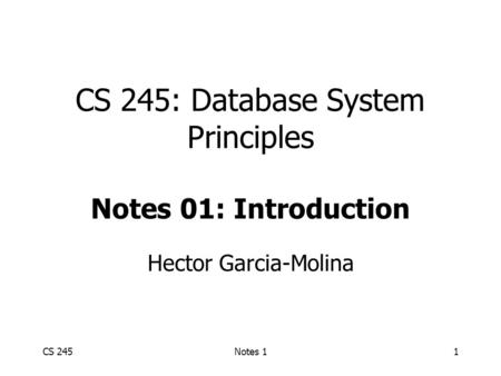 CS 245Notes 11 CS 245: Database System Principles Notes 01: Introduction Hector Garcia-Molina.