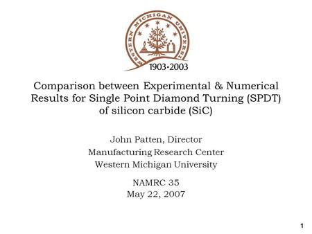 1 Comparison between Experimental & Numerical Results for Single Point Diamond Turning (SPDT) of silicon carbide (SiC) John Patten, Director Manufacturing.