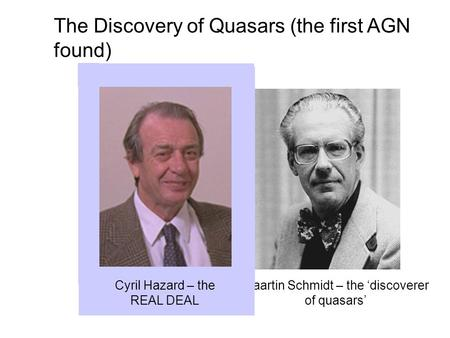 The Discovery of Quasars (the first AGN found) Maartin Schmidt – the 'discoverer of quasars' Cyril Hazard – the REAL DEAL.