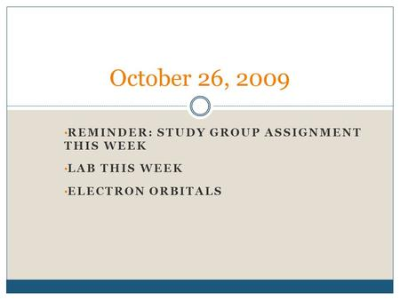 REMINDER: STUDY GROUP ASSIGNMENT THIS WEEK LAB THIS WEEK ELECTRON ORBITALS October 26, 2009.