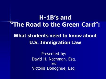 "H-1B's and ""The Road to the Green Card"": What students need to know about U.S. Immigration Law Presented by: David H. Nachman, Esq. and Victoria Donoghue,"