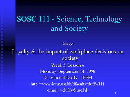 Today: Loyalty & the impact of workplace decisions on society Week 3, Lesson 4 Monday, September 14, 1998 Dr. Vincent Duffy - IEEM