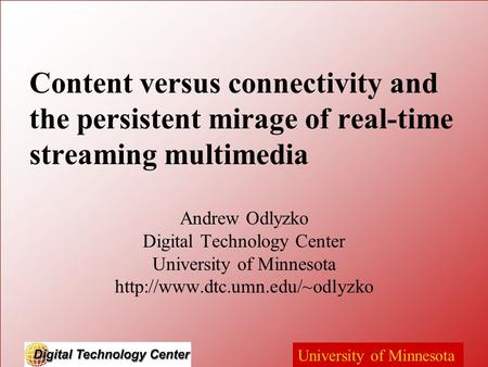 University of Minnesota Content versus connectivity and the persistent mirage of real-time streaming multimedia Andrew Odlyzko Digital Technology Center.