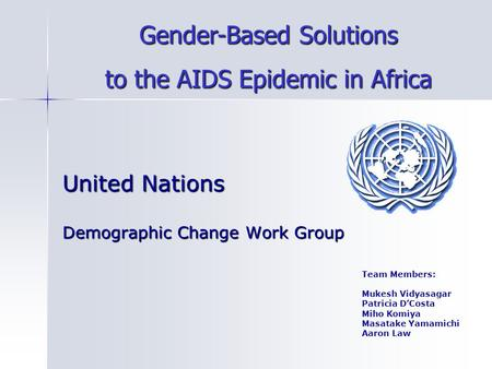 United Nations Demographic Change Work Group Team Members: Mukesh Vidyasagar Patricia D'Costa Miho Komiya Masatake Yamamichi Aaron Law Gender-Based Solutions.