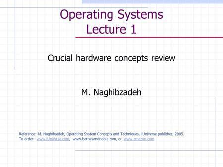 Operating Systems Lecture 1 Crucial hardware concepts review M. Naghibzadeh Reference: M. Naghibzadeh, Operating System Concepts and Techniques, iUniverse.